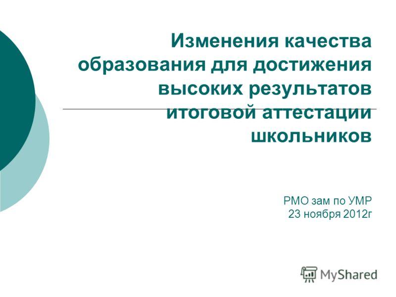 Изменения качества образования для достижения высоких результатов итоговой аттестации школьников РМО зам по УМР 23 ноября 2012г
