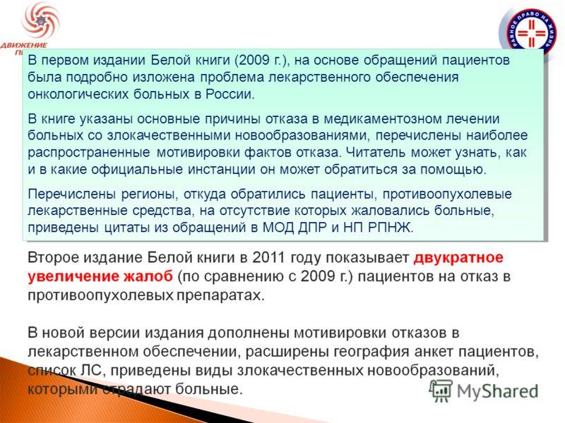 В первом издании Белой книги (2009 г.), на основе обращений пациентов была подробно изложена проблема лекарственного обеспечения онкологических больных в России. В книге указаны основные причины отказа в медикаментозном лечении больных со злокачестве