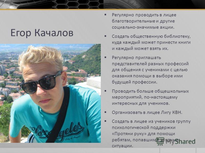 Егор Качалов Регулярно проводить в лицее благотворительные и другие социально-значимые акции. Создать общественную библиотеку, куда каждый может принести книги и каждый может взять их. Регулярно приглашать представителей разных профессий для общения