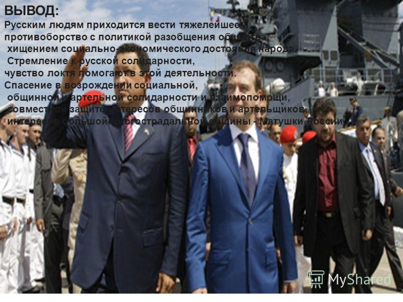 ВЫВОД: Русским людям приходится вести тяжелейшее противоборство с политикой разобщения общества, хищением социально-экономического достояния народа. Стремление к русской солидарности, чувство локтя помогают в этой деятельности. Спасение в возрождении