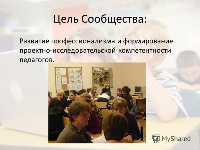 Цель Сообщества: Развитие профессионализма и формирование проектно-исследовательской компетентности педагогов.