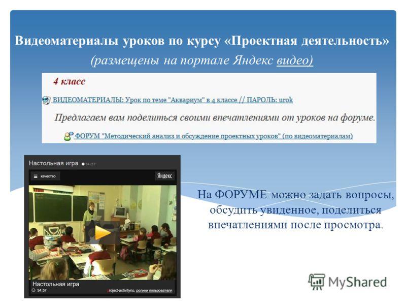 На ФОРУМЕ можно задать вопросы, обсудить увиденное, поделиться впечатлениями после просмотра. Видеоматериалы уроков по курсу «Проектная деятельность» (размещены на портале Яндекс видео)