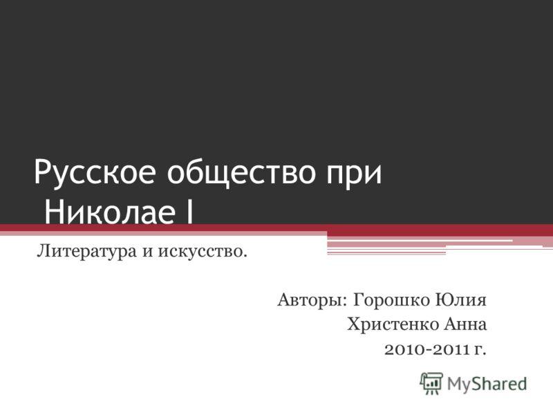 Русское общество при Николае I Литература и искусство. Авторы: Горошко Юлия Христенко Анна 2010-2011 г.