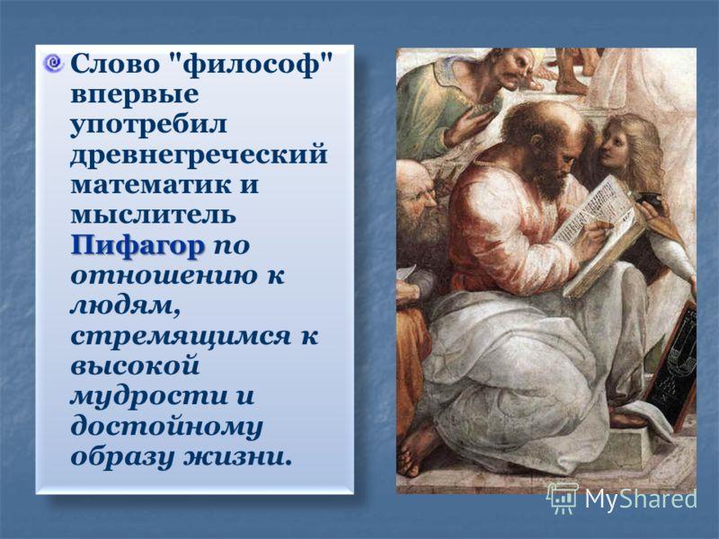 Пифагор Слово философ впервые употребил древнегреческий математик и мыслитель Пифагор по отношению к людям, стремящимся к высокой мудрости и достойному образу жизни.