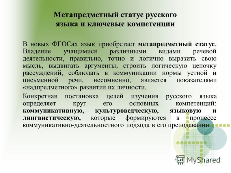 Метапредметный статус русского языка и ключевые компетенции В новых ФГОСах язык приобретает метапредметный статус. Владение учащимися различными видами речевой деятельности, правильно, точно и логично выразить свою мысль, выдвигать аргументы, строить