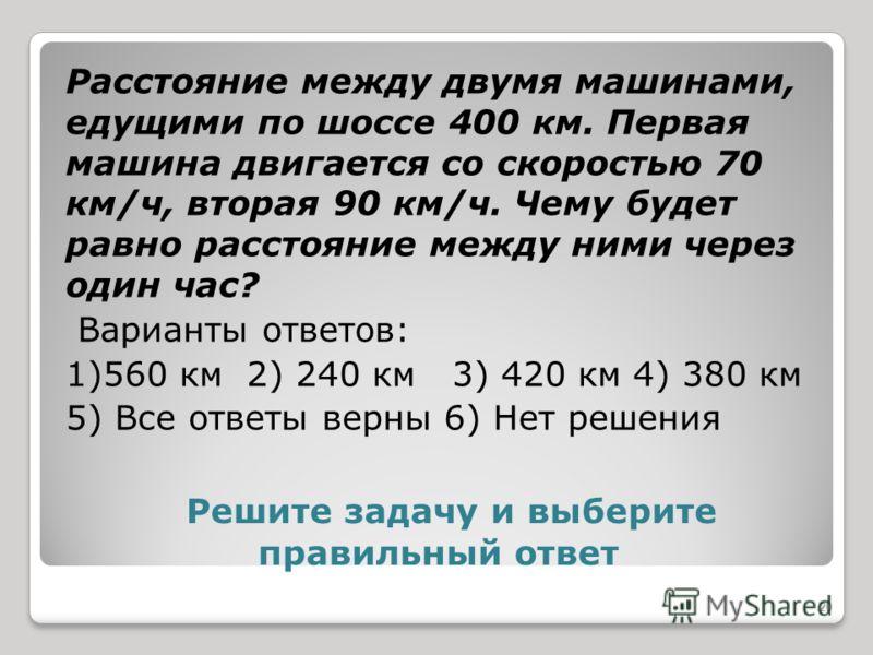 Решите задачу и выберите правильный ответ Расстояние между двумя машинами, едущими по шоссе 400 км. Первая машина двигается со скоростью 70 км/ч, вторая 90 км/ч. Чему будет равно расстояние между ними через один час? Варианты ответов: 1)560 км 2) 240