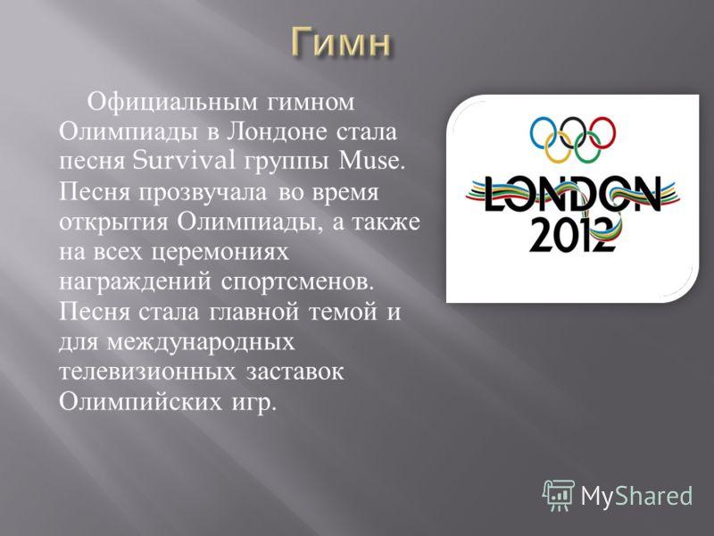 Официальным гимном Олимпиады в Лондоне стала песня Survival группы Muse. Песня прозвучала во время открытия Олимпиады, а также на всех церемониях награждений спортсменов. Песня стала главной темой и для международных телевизионных заставок Олимпийски