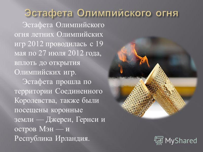 Эстафета Олимпийского огня летних Олимпийских игр 2012 проводилась с 19 мая по 27 июля 2012 года, вплоть до открытия Олимпийских игр. Эстафета прошла по территории Соединенного Королевства, также были посещены коронные земли Джерси, Гернси и остров М