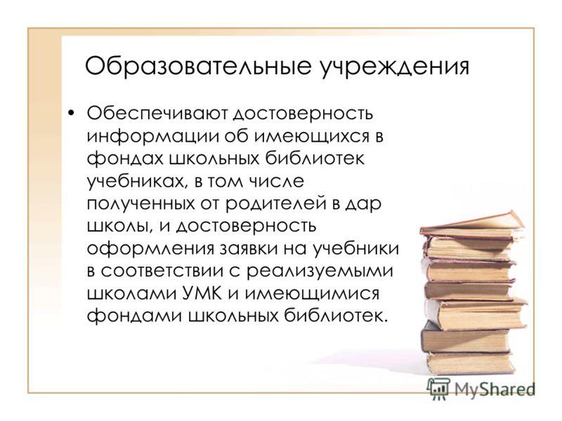 Образовательные учреждения Обеспечивают достоверность информации об имеющихся в фондах школьных библиотек учебниках, в том числе полученных от родителей в дар школы, и достоверность оформления заявки на учебники в соответствии с реализуемыми школами