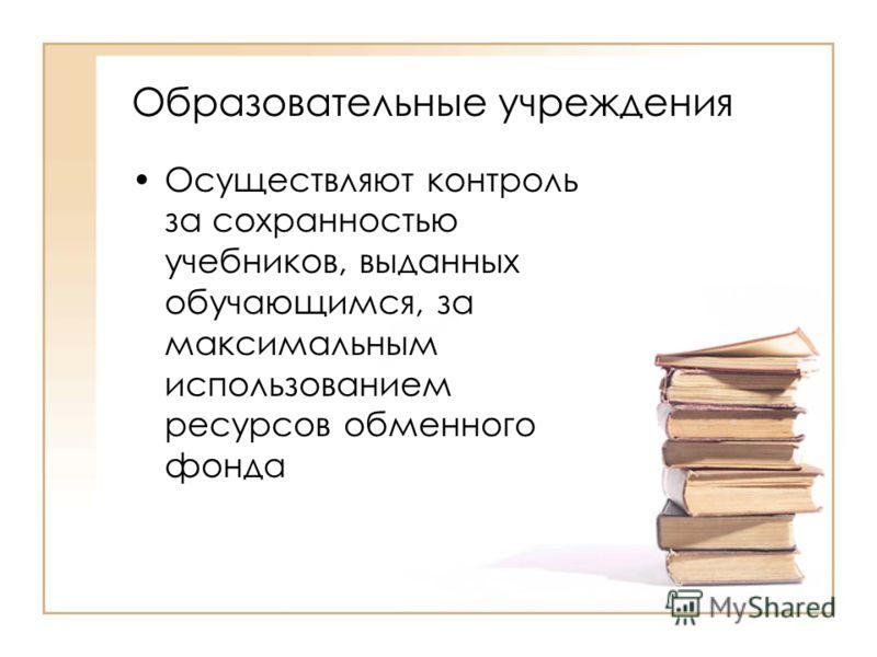 Образовательные учреждения Осуществляют контроль за сохранностью учебников, выданных обучающимся, за максимальным использованием ресурсов обменного фонда