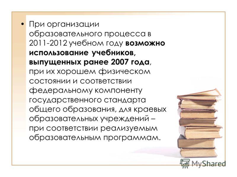 При организации образовательного процесса в 2011-2012 учебном году возможно использование учебников, выпущенных ранее 2007 года, при их хорошем физическом состоянии и соответствии федеральному компоненту государственного стандарта общего образования,