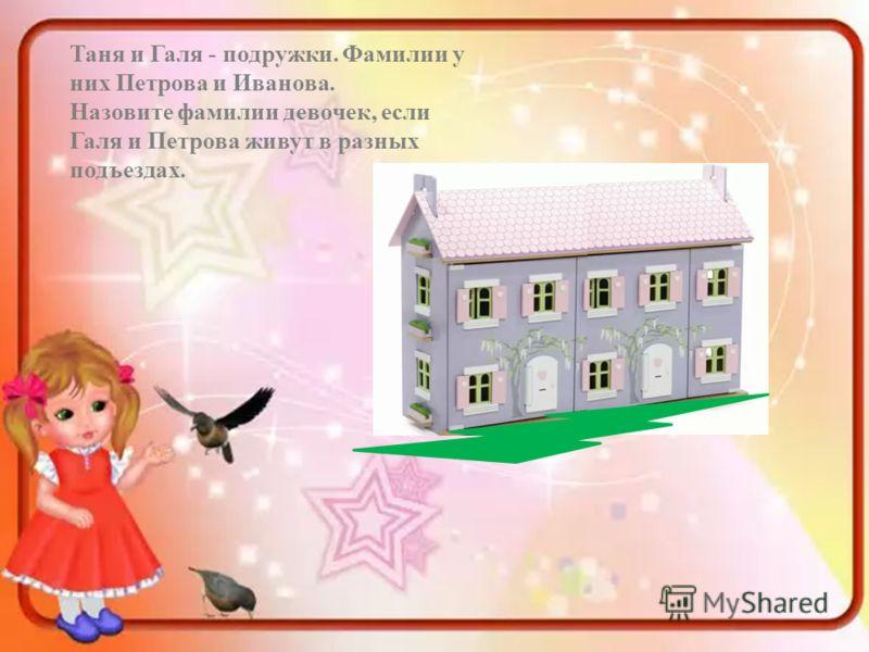 Таня и Галя - подружки. Фамилии у них Петрова и Иванова. Назовите фамилии девочек, если Галя и Петрова живут в разных подъездах.