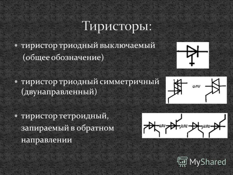 тиристор триодный выключаемый (общее обозначение) тиристор триодный симметричный (двунаправленный) тиристор тетроидный, запираемый в обратном направлении