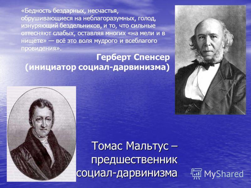 Томас Мальтус – предшественник социал-дарвинизма «Бедность бездарных, несчастья, обрушивающиеся на неблагоразумных, голод, изнуряющий бездельников, и то, что сильные оттесняют слабых, оставляя многих «на мели и в нищете» всё это воля мудрого и всебла