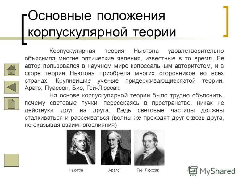 Корпускулярная теория Ньютона удовлетворительно объяснила многие оптические явления, известные в то время. Ее автор пользовался в научном мире колоссальным авторитетом, и в скоре теория Ньютона приобрела многих сторонников во всех странах. Крупнейшие