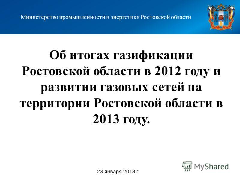 Об итогах газификации Ростовской области в 2012 году и развитии газовых сетей на территории Ростовской области в 2013 году. Министерство промышленности и энергетики Ростовской области 23 января 2013 г.