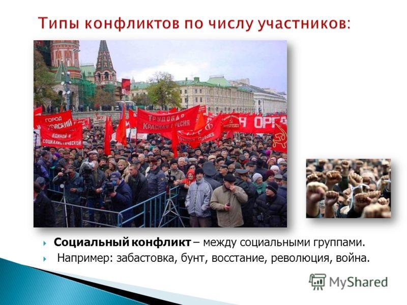 Социальный конфликт – между социальными группами. Например: забастовка, бунт, восстание, революция, война.