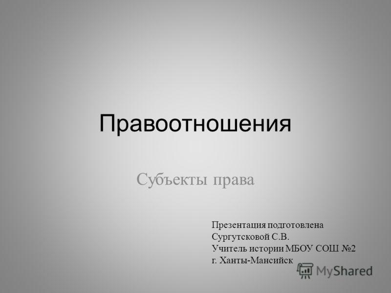 Правоотношения Субъекты права Презентация подготовлена Сургутсковой С. В. Учитель истории МБОУ СОШ 2 г. Ханты - Мансийск
