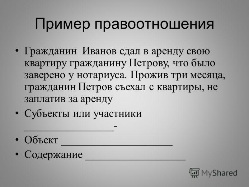 Пример правоотношения Гражданин Иванов сдал в аренду свою квартиру гражданину Петрову, что было заверено у нотариуса. Прожив три месяца, гражданин Петров съехал с квартиры, не заплатив за аренду Субъекты или участники ________________- Объект _______