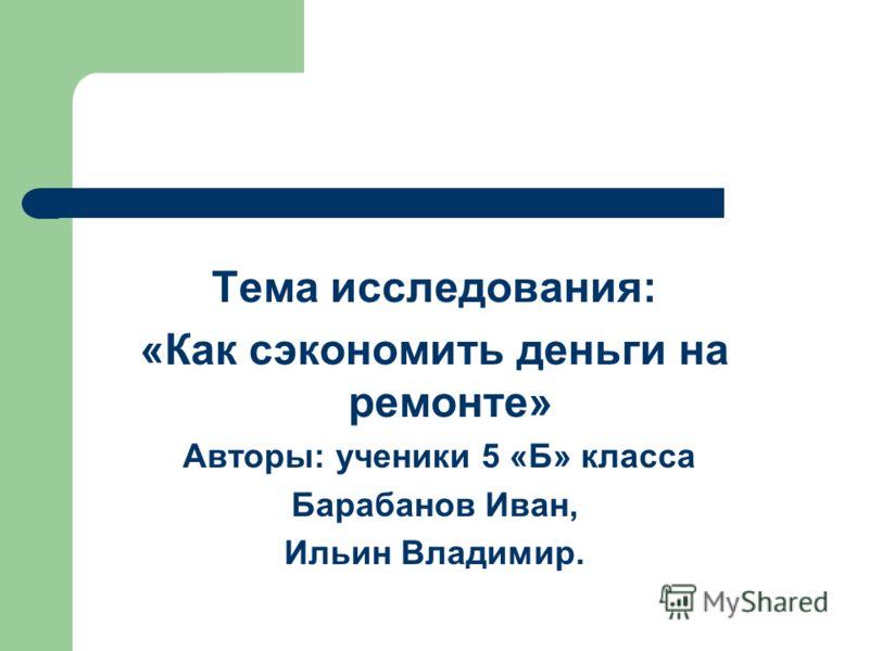 Тема исследования: «Как сэкономить деньги на ремонте» Авторы: ученики 5 «Б» класса Барабанов Иван, Ильин Владимир.