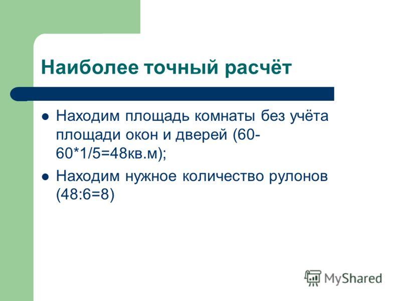 Наиболее точный расчёт Находим площадь комнаты без учёта площади окон и дверей (60- 60*1/5=48кв.м); Находим нужное количество рулонов (48:6=8)