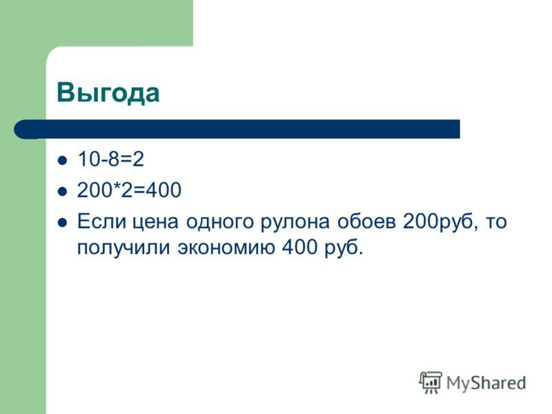 Выгода 10-8=2 200*2=400 Если цена одного рулона обоев 200руб, то получили экономию 400 руб.