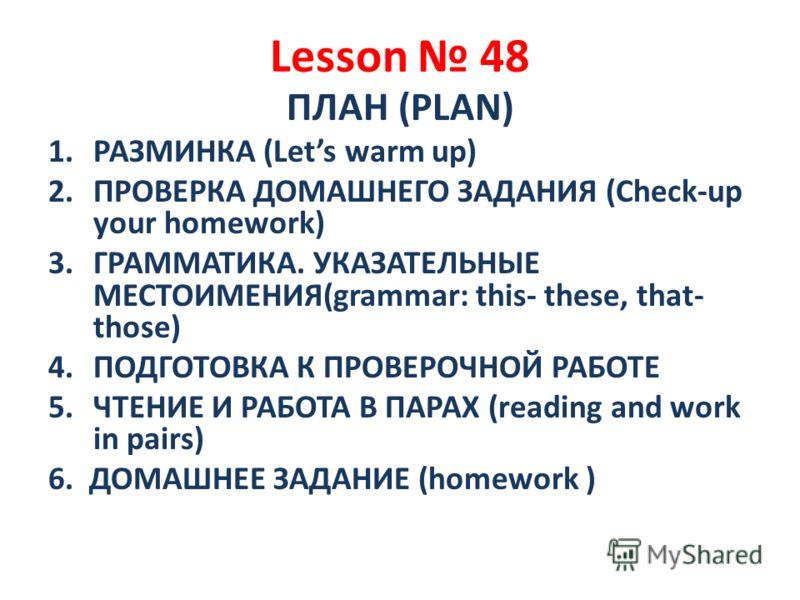 Lesson 48 ПЛАН (PLAN) 1.РАЗМИНКА (Lets warm up) 2.ПРОВЕРКА ДОМАШНЕГО ЗАДАНИЯ (Check-up your homework) 3.ГРАММАТИКА. УКАЗАТЕЛЬНЫЕ МЕСТОИМЕНИЯ(grammar: this- these, that- those) 4.ПОДГОТОВКА К ПРОВЕРОЧНОЙ РАБОТЕ 5.ЧТЕНИЕ И РАБОТА В ПАРАХ (reading and w