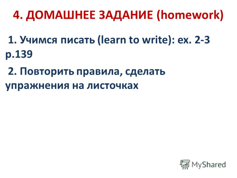 4. ДОМАШНЕЕ ЗАДАНИЕ (homework) 1. Учимся писать (learn to write): ex. 2-3 p.139 2. Повторить правила, сделать упражнения на листочках
