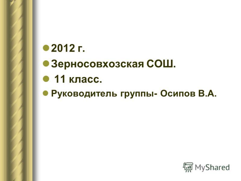 2012 г. Зерносовхозская СОШ. 11 класс. Руководитель группы- Осипов В.А.
