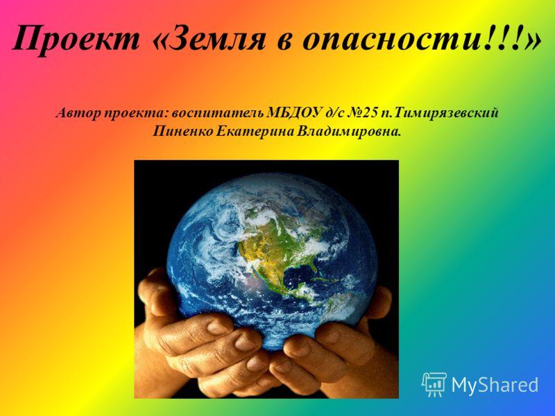 Проект «Земля в опасности!!!» Автор проекта: воспитатель МБДОУ д/с 25 п.Тимирязевский Пиненко Екатерина Владимировна.