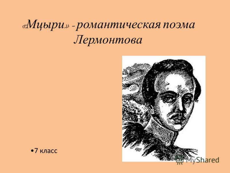 « Мцыри » - романтическая поэма Лермонтова 7 класс