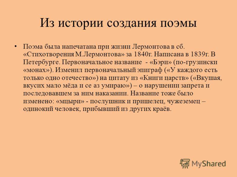 Из истории создания поэмы Поэма была напечатана при жизни Лермонтова в сб. «Стихотворения М.Лермонтова» за 1840г. Написана в 1839г. В Петербурге. Первоначальное название - «Бэри» (по-грузински «монах»). Изменил первоначальный эпиграф («У каждого есть