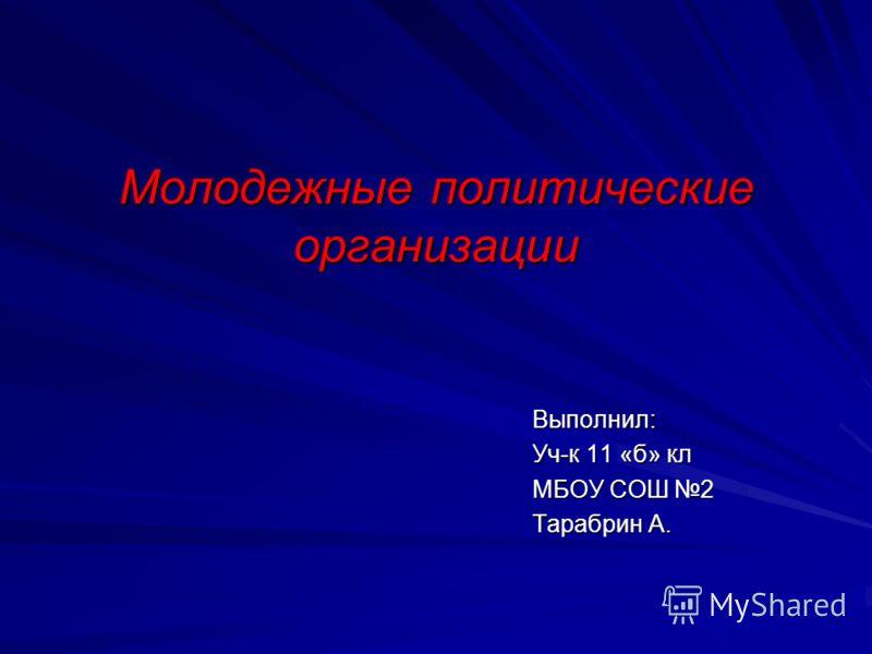 Молодежные политические организации Выполнил: Уч-к 11 «б» кл МБОУ СОШ 2 Тарабрин А.