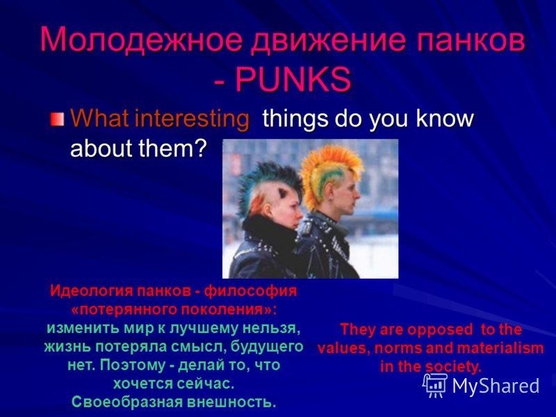 Молодежное движение панков - PUNKS What interesting things do you know about them? Идеология панков - философия «потерянного поколения»: изменить мир к лучшему нельзя, жизнь потеряла смысл, будущего нет. Поэтому - делай то, что хочется сейчас. Своеоб
