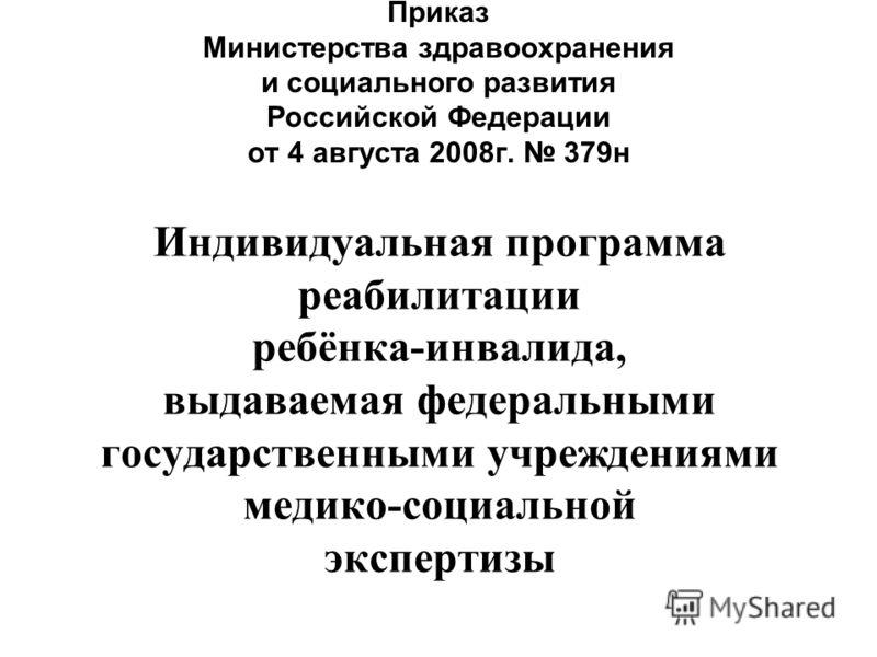 Приказ Министерства здравоохранения и социального развития Российской Федерации от 4 августа 2008г. 379н Индивидуальная программа реабилитации ребёнка-инвалида, выдаваемая федеральными государственными учреждениями медико-социальной экспертизы