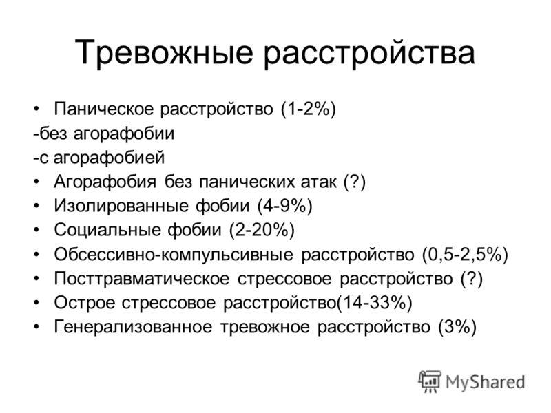 Тревожные расстройства Паническое расстройство (1-2%) -без агорафобии -с агорафобией Агорафобия без панических атак (?) Изолированные фобии (4-9%) Социальные фобии (2-20%) Обсессивно-компульсивные расстройство (0,5-2,5%) Посттравматическое стрессовое