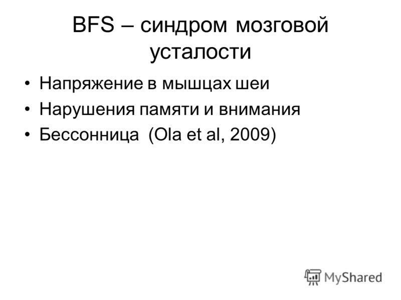 BFS – синдром мозговой усталости Напряжение в мышцах шеи Нарушения памяти и внимания Бессонница (Ola et al, 2009)