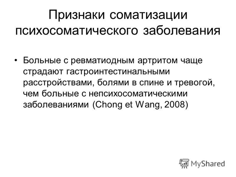 Признаки соматизации психосоматического заболевания Больные с ревматиодным артритом чаще страдают гастроинтестинальными расстройствами, болями в спине и тревогой, чем больные с непсихосоматическими заболеваниями (Chong et Wang, 2008)