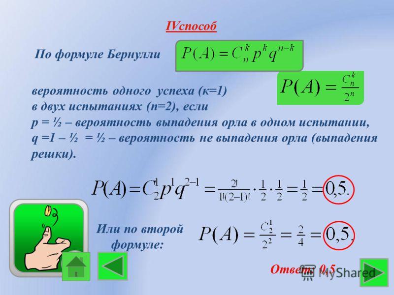 IVспособ По формуле Бернулли Ответ: 0,5 вероятность одного успеха (к=1) в двух испытаниях (n=2), если р = ½ – вероятность выпадения орла в одном испытании, q =1 – ½ = ½ – вероятность не выпадения орла (выпадения решки). Или по второй формуле: