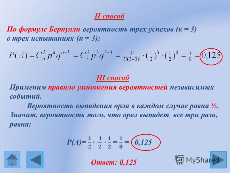 II способ По формуле Бернулли вероятность трех успехов (к = 3) в трех испытаниях (n = 3): Ответ: 0,125 Применим правило умножения вероятностей независимых событий. Вероятность выпадения орла в каждом случае равна ½. Значит, вероятность того, что орел