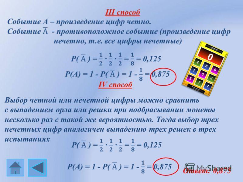 III способ Ответ: 0,875 Выбор четной или нечетной цифры можно сравнить с выпадением орла или решки при подбрасывании монеты несколько раз с такой же вероятностью. Тогда выбор трех нечетных цифр аналогичен выпадению трех решек в трех испытаниях IV спо