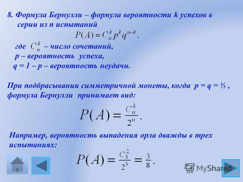 8. Формула Бернулли – формула вероятности k успехов в серии из n испытаний где – число сочетаний, р – вероятность успеха, q = 1 – р – вероятность неудачи. При подбрасывании симметричной монеты, когда р = q = ½, формула Бернулли принимает вид: Наприме