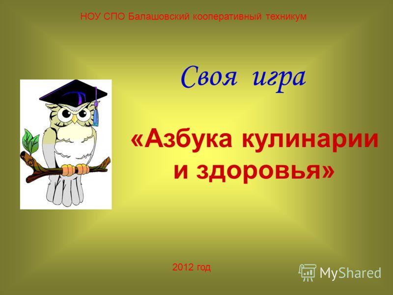 Своя игра НОУ СПО Балашовский кооперативный техникум «Азбука кулинарии и здоровья» 2012 год