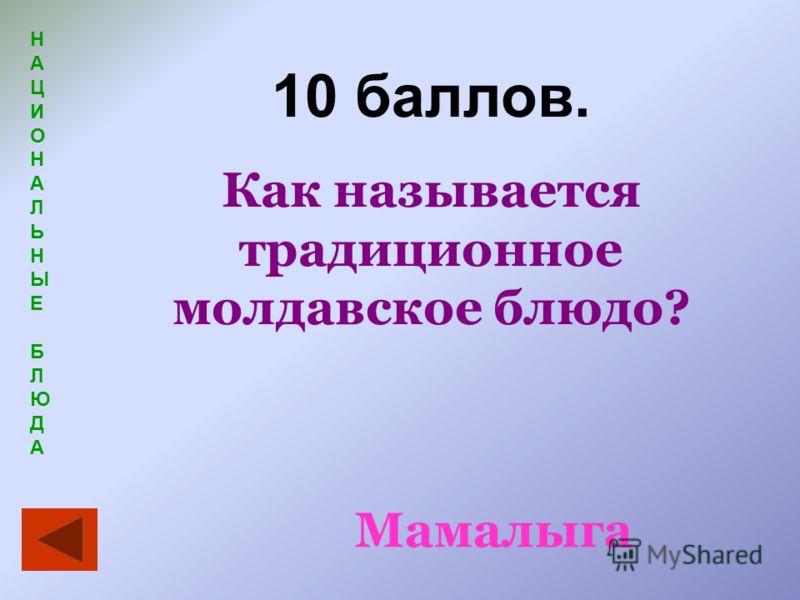 НАЦИОНАЛЬНЫЕБЛЮДАНАЦИОНАЛЬНЫЕБЛЮДА 10 баллов. Как называется традиционное молдавское блюдо? Мамалыга