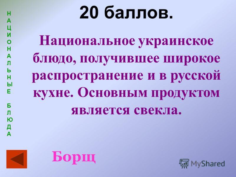 НАЦИОНАЛЬНЫЕБЛЮДАНАЦИОНАЛЬНЫЕБЛЮДА 20 баллов. Национальное украинское блюдо, получившее широкое распространение и в русской кухне. Основным продуктом является свекла. Борщ