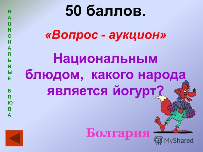 НАЦИОНАЛЬНЫЕБЛЮДАНАЦИОНАЛЬНЫЕБЛЮДА 50 баллов. «Вопрос - аукцион» Национальным блюдом, какого народа является йогурт? Болгария