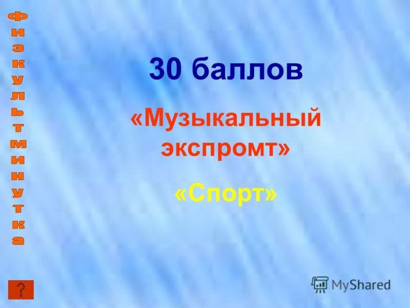 30 баллов «Музыкальный экспромт» «Спорт»