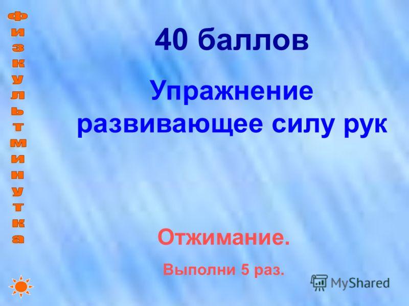 40 баллов Упражнение развивающее силу рук Отжимание. Выполни 5 раз.