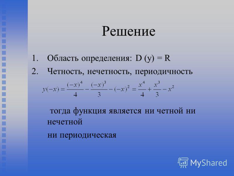 Решение 1. 1.Область определения: D (y) = R 2. 2.Четность, нечетность, периодичность тогда функция является ни четной ни нечетной ни периодическая