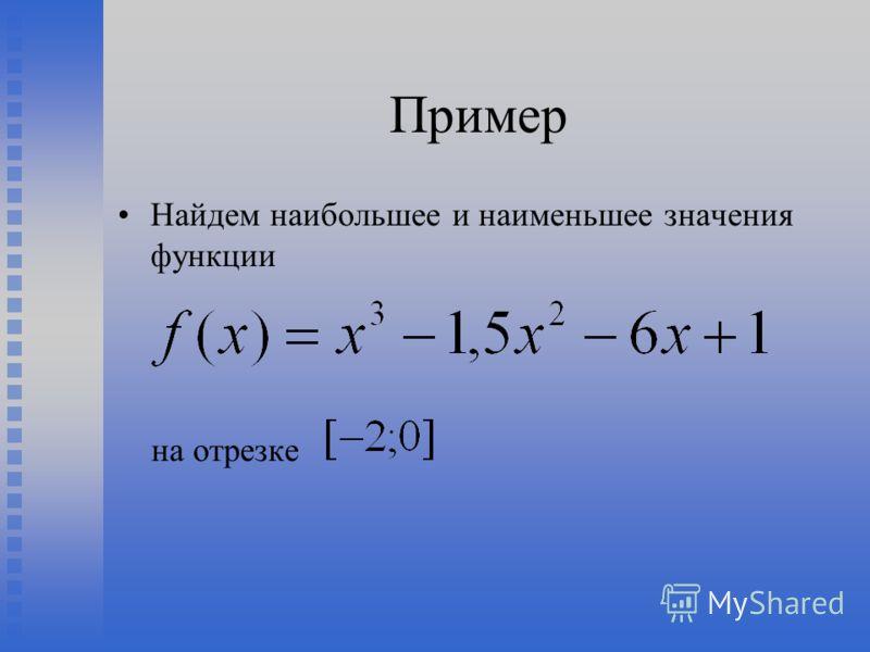 Пример Найдем наибольшее и наименьшее значения функции на отрезке